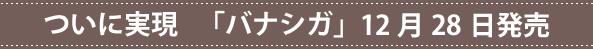 ついに実現 「バナシガ」12月28日発売