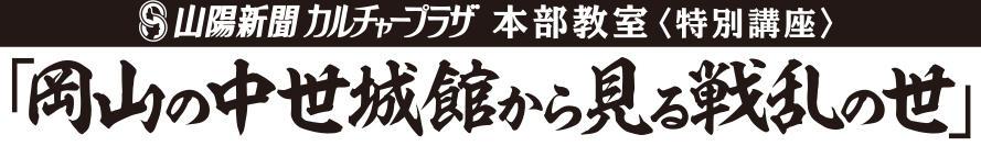 山陽新聞カルチャープラザ本部教室特別講座 岡山の中世城館から見る戦乱の世 受講生募集